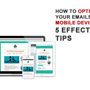 How to Optimize Your Emails for Mobile Devices: 5 Effective Tips